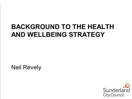 BACKGROUND TO THE HEALTH AND WELLBEING STRATEGY Neil Revely.