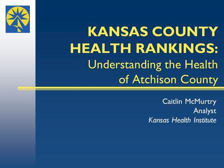 KANSAS COUNTY HEALTH RANKINGS: Understanding the Health of Atchison County Caitlin McMurtry Analyst Kansas Health Institute.