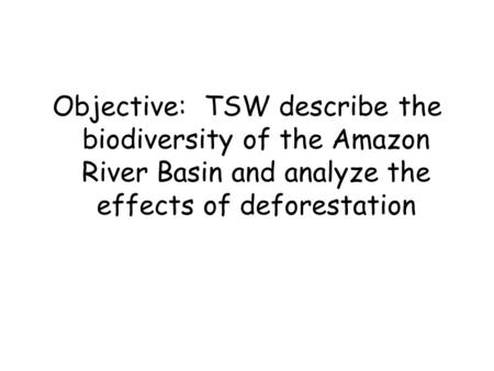 Objective: TSW describe the biodiversity of the Amazon River Basin and analyze the effects of deforestation.