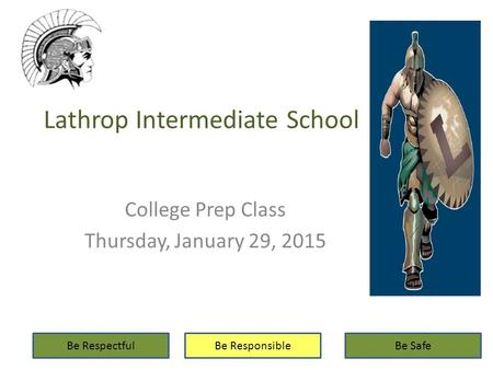 Lathrop Intermediate School College Prep Class Thursday, January 29, 2015 Be RespectfulBe ResponsibleBe Safe.