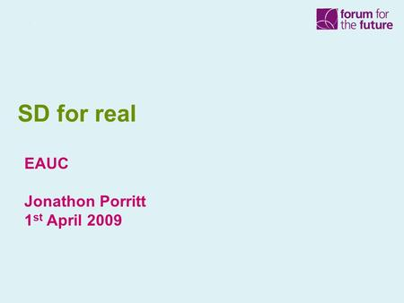 SD for real EAUC Jonathon Porritt 1 st April 2009.