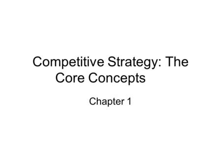 Competitive Strategy: The Core Concepts Chapter 1.