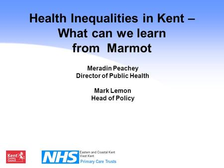 Eastern and Coastal Kent West Kent Health Inequalities in Kent – What can we learn from Marmot Meradin Peachey Director of Public Health Mark Lemon Head.