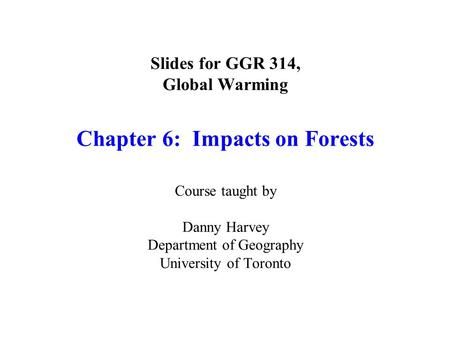 Slides for GGR 314, Global Warming Chapter 6: Impacts on Forests Course taught by Danny Harvey Department of Geography University of Toronto.