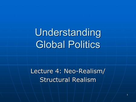 1 Understanding Global Politics Lecture 4: Neo-Realism/ Structural Realism.