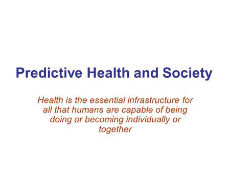 Predictive Health and Society Health is the essential infrastructure for all that humans are capable of being doing or becoming individually or together.
