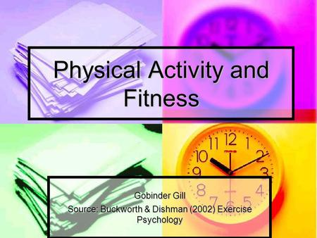 Physical Activity and Fitness Gobinder Gill Source: Buckworth & Dishman (2002) Exercise Psychology.