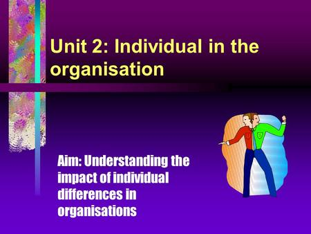 Unit 2: Individual in the organisation Aim: Understanding the impact of individual differences in organisations.