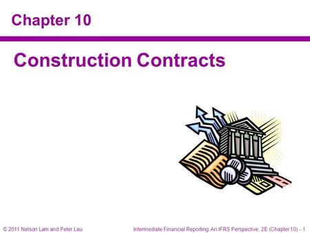 © 2011 Nelson Lam and Peter Lau Intermediate Financial Reporting: An IFRS Perspective, 2E (Chapter 10) - 1 Chapter 10 Construction Contracts.