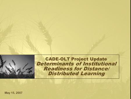 May 15, 2007 CADE-OLT Project Update Determinants of Institutional Readiness for Distance/ Distributed Learning.