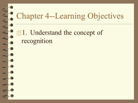 Chapter 4--Learning Objectives 4 1.Understand the concept of recognition.
