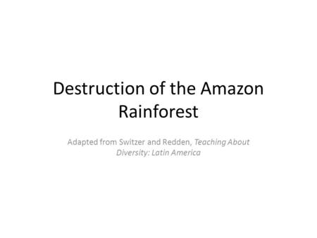 Destruction of the Amazon Rainforest Adapted from Switzer and Redden, Teaching About Diversity: Latin America.