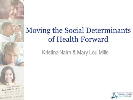 Moving the Social Determinants of Health Forward Kristina Nairn & Mary Lou Mills.