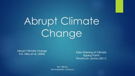 Abrupt Climate Change R.B. Alley et al. (2003) Early Warning of Climate Tipping Points Timothy M. Lenton (2011) Eric Birney Atmospheric Science.