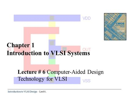 Introduction to VLSI Design – Lec01. Chapter 1 Introduction to VLSI Systems Lecture # 6 Computer-Aided Design Technology for VLSI.