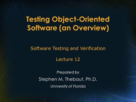 Testing Object-Oriented Software (an Overview) Prepared by Stephen M. Thebaut, Ph.D. University of Florida Software Testing and Verification Lecture 12.
