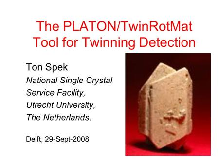 The PLATON/TwinRotMat Tool for Twinning Detection Ton Spek National Single Crystal Service Facility, Utrecht University, The Netherlands. Delft, 29-Sept-2008.