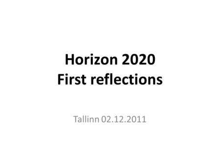 Horizon 2020 First reflections Tallinn 02.12.2011.