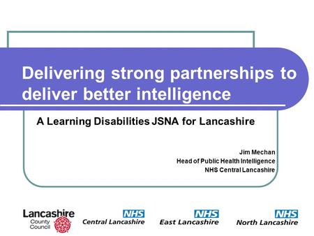 Delivering strong partnerships to deliver better intelligence Jim Mechan Head of Public Health Intelligence NHS Central Lancashire A Learning Disabilities.