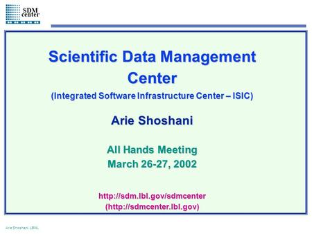 1 Arie Shoshani, LBNL SDM center Scientific Data Management Center (Integrated Software Infrastructure Center – ISIC) Arie Shoshani All Hands Meeting March.