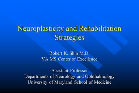 Neuroplasticity and Rehabilitation Strategies Robert K. Shin M.D. VA MS Center of Excellence Assistant Professor Departments of Neurology and Ophthalmology.
