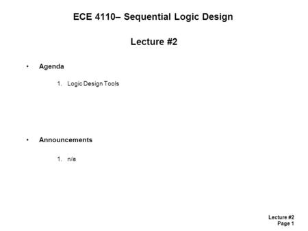 Lecture #2 Page 1 ECE 4110– Sequential Logic Design Lecture #2 Agenda 1.Logic Design Tools Announcements 1.n/a.