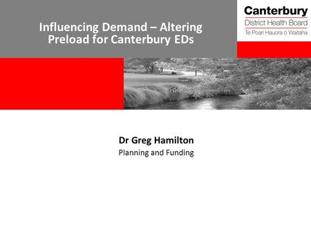 Influencing Demand – Altering Preload for Canterbury EDs Dr Greg Hamilton Planning and Funding.