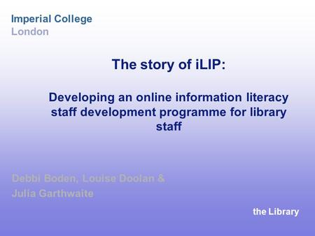 The Library Imperial College London The story of iLIP: Developing an online information literacy staff development programme for library staff Debbi Boden,