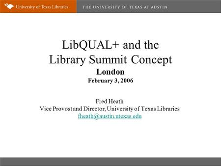 LibQUAL+ and the Library Summit Concept London February 3, 2006 Fred Heath Vice Provost and Director, University of Texas Libraries