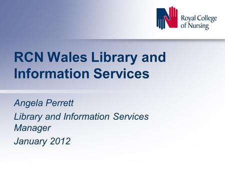 RCN Wales Library and Information Services Angela Perrett Library and Information Services Manager January 2012.