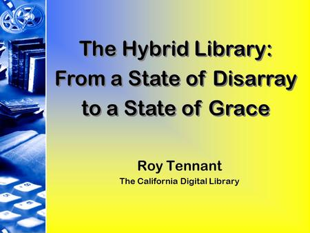 Roy Tennant The California Digital Library The Hybrid Library: From a State of Disarray to a State of Grace The Hybrid Library: From a State of Disarray.