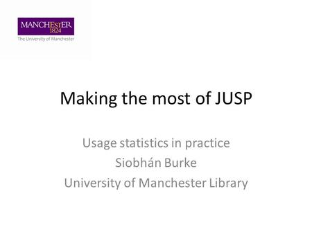 Making the most of JUSP Usage statistics in practice Siobhán Burke University of Manchester Library.