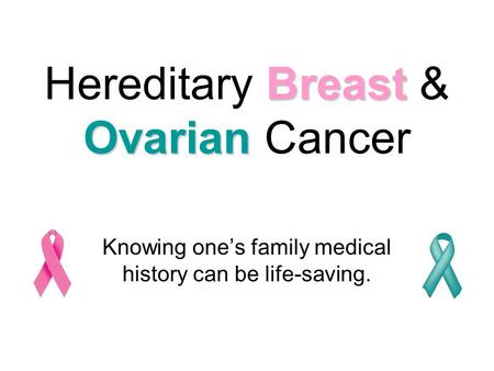 Breast Ovarian Hereditary Breast & Ovarian Cancer Knowing one's family medical history can be life-saving.