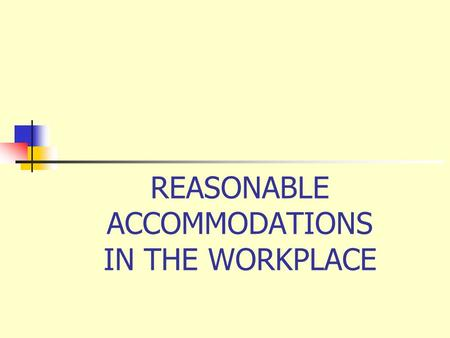 REASONABLE ACCOMMODATIONS IN THE WORKPLACE. What is a Workplace Accommodation? A workplace accommodation can be made available so an individual with a.