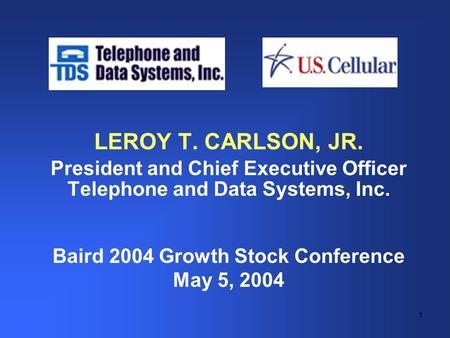1 LEROY T. CARLSON, JR. President and Chief Executive Officer Telephone and Data Systems, Inc. Baird 2004 Growth Stock Conference May 5, 2004.
