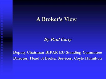 A Broker's View By Paul Carty Deputy Chairman BIPAR EU Standing Committee Director, Head of Broker Services, Coyle Hamilton.