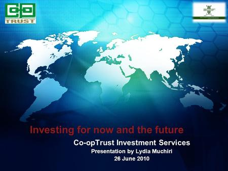 Investing for now and the future Co-opTrust Investment Services Presentation by Lydia Muchiri 26 June 2010.
