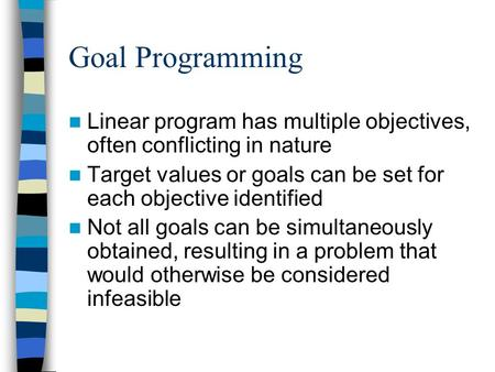 Goal Programming Linear program has multiple objectives, often conflicting in nature Target values or goals can be set for each objective identified Not.