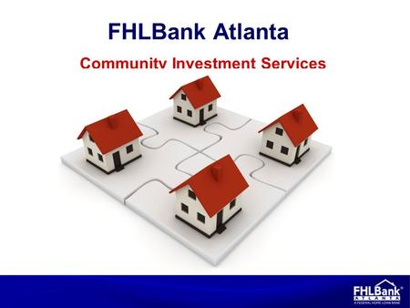 Community Investment Services FHLBank Atlanta. 2 Shareholder/customer dynamic Have not experienced a credit loss in 75 years Annual reinvestment of at.