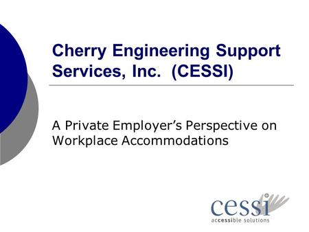 Cherry Engineering Support Services, Inc. (CESSI) A Private Employer's Perspective on Workplace Accommodations.