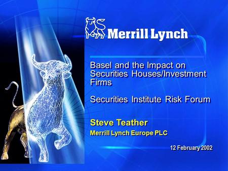 12 February 2002 Basel and the Impact on Securities Houses/Investment Firms Securities Institute Risk Forum Steve Teather Merrill Lynch Europe PLC Steve.