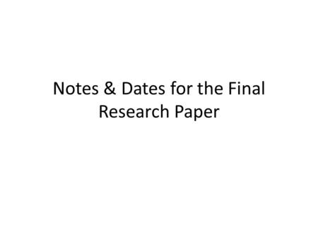 Notes & Dates for the Final Research Paper. Dates to Write Down: Mon / Tues 5/20-21 P. 2 & 3 in 422 – Use the handout to start outlining your report and.