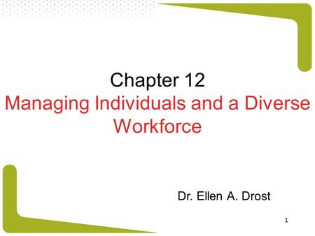 1 Chapter 12 Managing Individuals and a Diverse Workforce Dr. Ellen A. Drost.