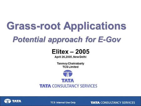 TCS Internal Use Only Grass-root Applications Potential approach for E-Gov Elitex – 2005 April 26,2005,New Delhi Tanmoy Chakrabarty TCS Limited.