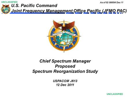 UNCLASSIFIED As of 02 0800W Dec 11 UNCLASSIFIED U.S. Pacific Command Joint Frequency Management Office Pacific (JFMO PAC) Chief Spectrum Manager Proposed.