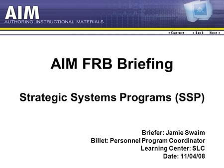 AIM FRB Briefing Strategic Systems Programs (SSP) Briefer: Jamie Swaim Billet: Personnel Program Coordinator Learning Center: SLC Date: 11/04/08.