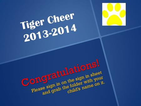 Congratulations! Please sign in on the sign in sheet and grab the folder with your child's name on it. Tiger Cheer 2013-2014.