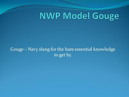Gouge – Navy slang for the bare essential knowledge to get by.