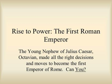Rise to Power: The First Roman Emperor The Young Nephew of Julius Caesar, Octavian, made all the right decisions and moves to become the first Emperor.