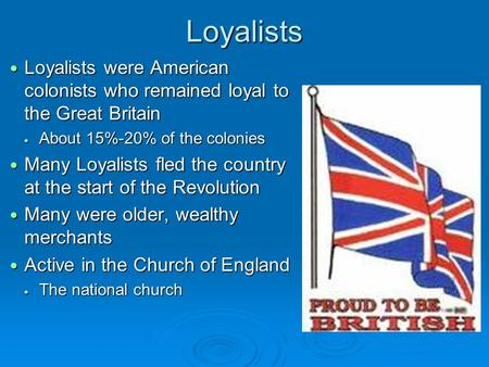 Loyalists Loyalists were American colonists who remained loyal to the Great Britain Loyalists were American colonists who remained loyal to the Great Britain.